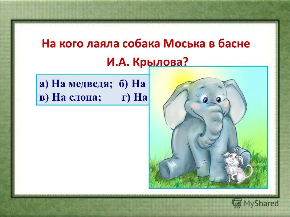 На кого лаяла собака Моська в басне И.А. Крылова? а) На медведя; б) На кошку; в) На слона; г) На луну.