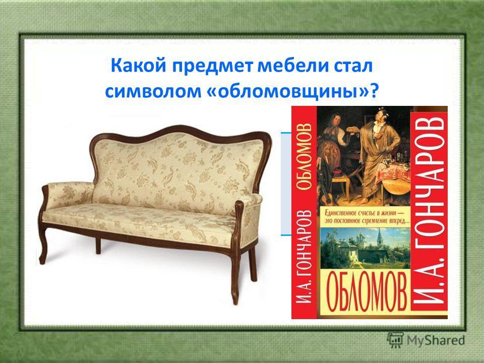 Какой предмет мебели стал символом «обломовщины»? а) Диван; б) Кровать; в) кресло; г) Раскладушка.