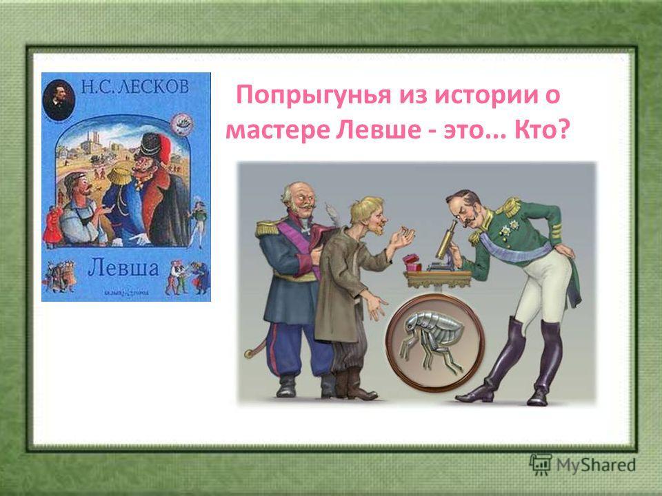 Попрыгунья из истории о мастере Левше - это... Кто? а) Стрекоза; б) Саранча; в) Блоха; г) Лягушка.