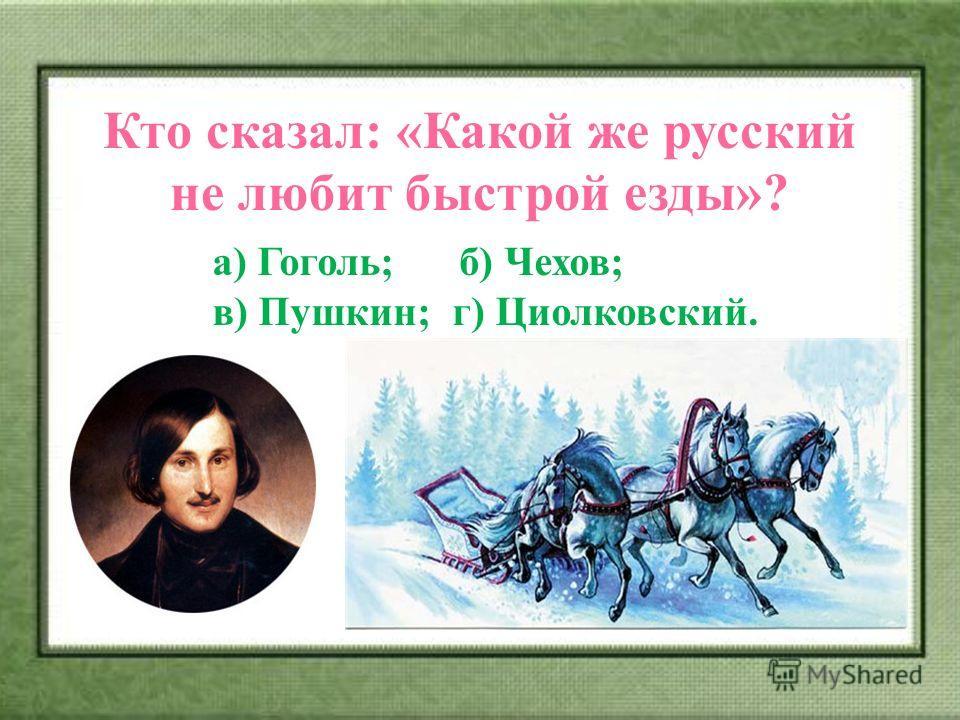 Кто сказал: «Какой же русский не любит быстрой езды»? а) Гоголь; б) Чехов; в) Пушкин; г) Циолковский.