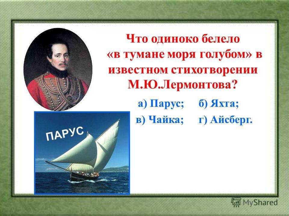 Что одиноко белело «в тумане моря голубом» в известном стихотворении М.Ю.Лермонтова? а) Парус; б) Яхта; в) Чайка; г) Айсберг. ПАРУС