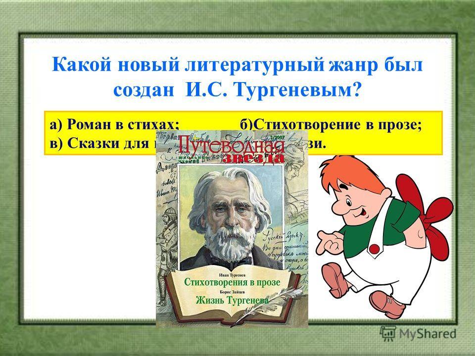 Какой новый литературный жанр был создан И.С. Тургеневым? а) Роман в стихах; б)Стихотворение в прозе; в) Сказки для взрослых; г) Фэнтэзи.