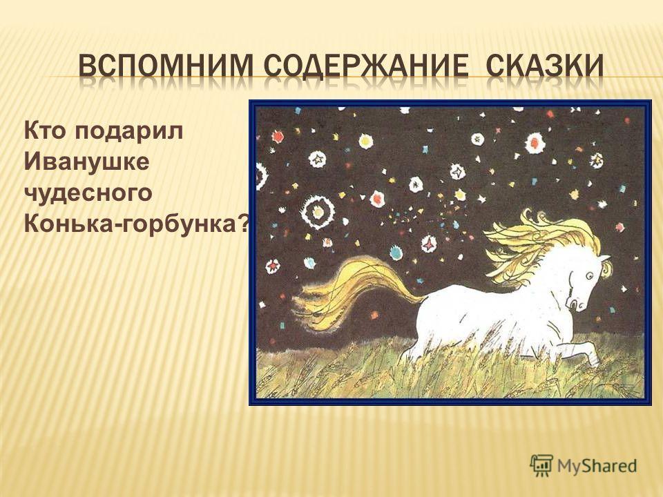 Кто подарил Иванушке чудесного Конька-горбунка?