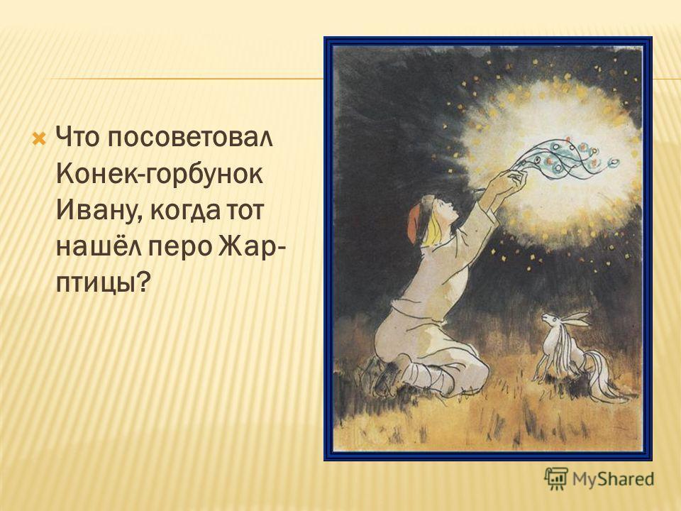 Что посоветовал Конек-горбунок Ивану, когда тот нашёл перо Жар- птицы?