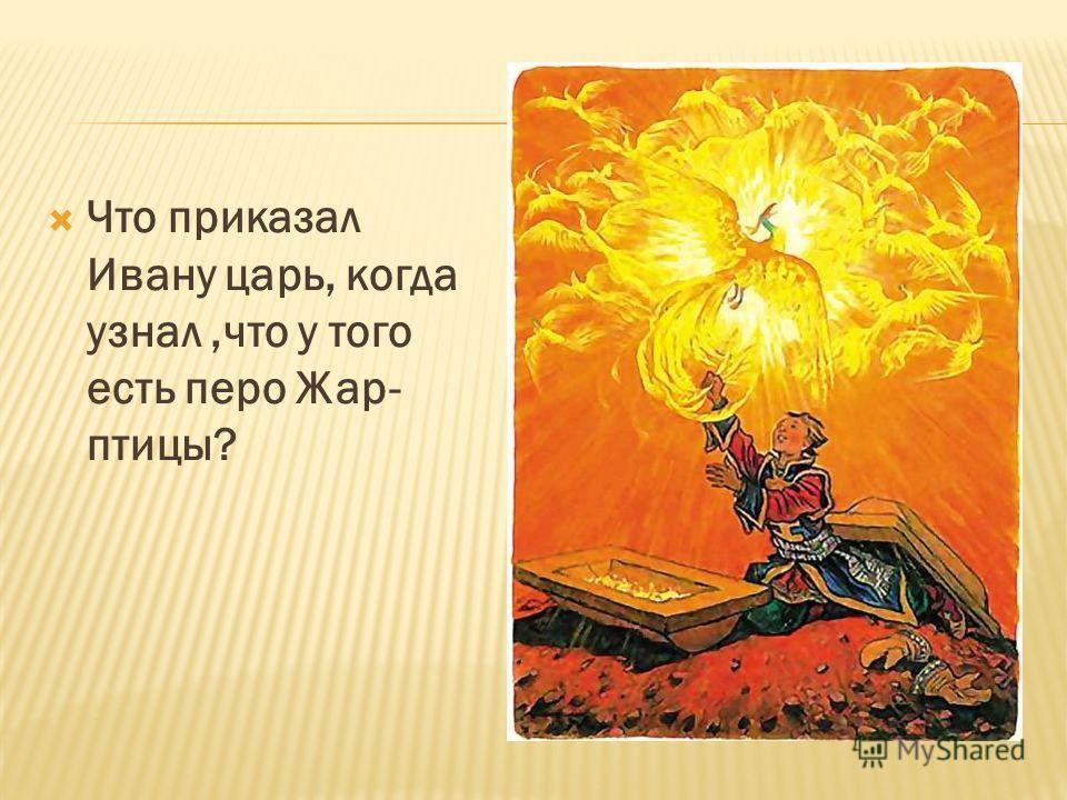 Что приказал Ивану царь, когда узнал,что у того есть перо Жар- птицы?