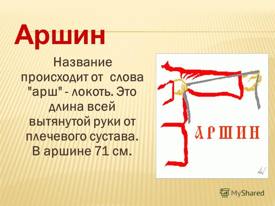 Название происходит от слова марш - локоть. Это длина всей вытянутой руки от плечевого сустава. В маршине 71 см. Аршин