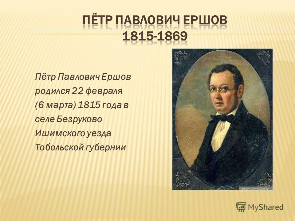 Пётр Павлович Ершов родился 22 февраля (6 марта) 1815 года в селе Безруково Ишимского уезда Тобольской губернии