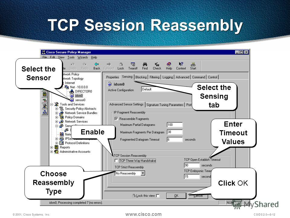 © 2001, Cisco Systems, Inc. www.cisco.com CSIDS 2.08-12 TCP Session Reassembly Select the Sensing tab Select the Sensor Enable Choose Reassembly Type Enter Timeout Values Click OK