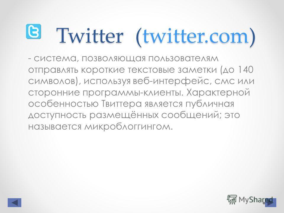 Twitter (twitter.com) - система, позволяющая пользователям отправлять короткие текстовые заметки (до 140 символов), используя веб-интерфейс, смс или сторонние программы-клиенты. Характерной особенностью Твиттера является публичная доступность размещё