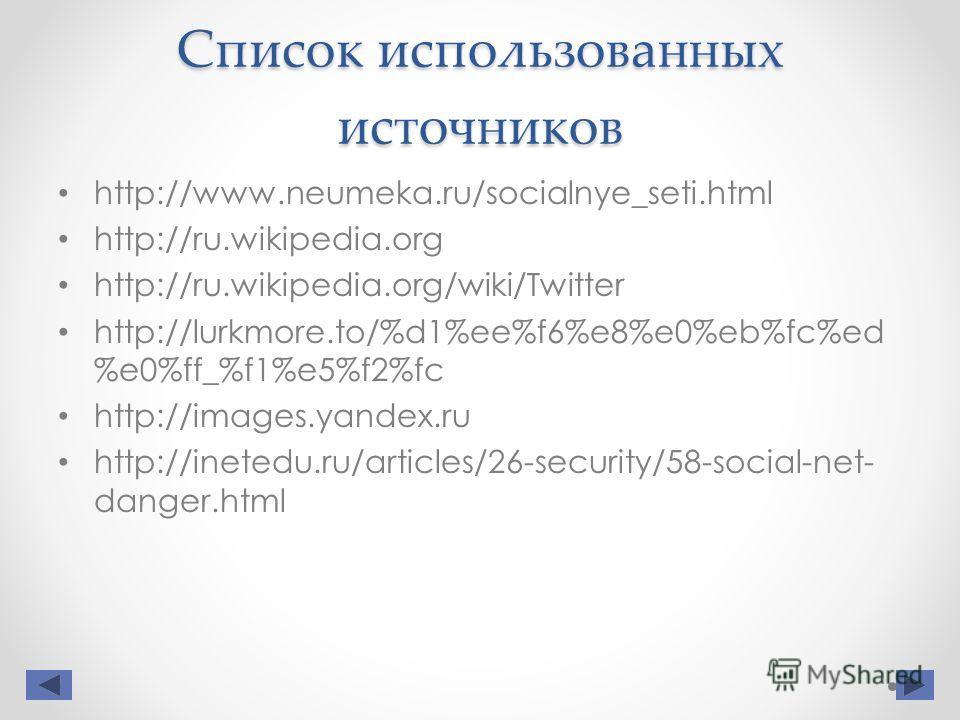 Список использованных источников http://www.neumeka.ru/socialnye_seti.html http://ru.wikipedia.org http://ru.wikipedia.org/wiki/Twitter http://lurkmore.to/%d1%ee%f6%e8%e0%eb%fc%ed %e0%ff_%f1%e5%f2%fc http://images.yandex.ru http://inetedu.ru/articles