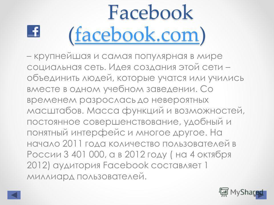 Facebook (facebook.com) facebook.com – крупнейшая и самая популярная в мире социальная сеть. Идея создания этой сети – объединить людей, которые учатся или учились вместе в одном учебном заведении. Со временем разрослась до невероятных масштабов. Мас