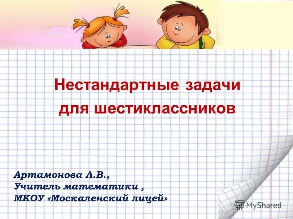 Нестандартные задачи для шестиклассников Артамонова Л.В., Учитель математики, МКОУ «Москаленский лицей»