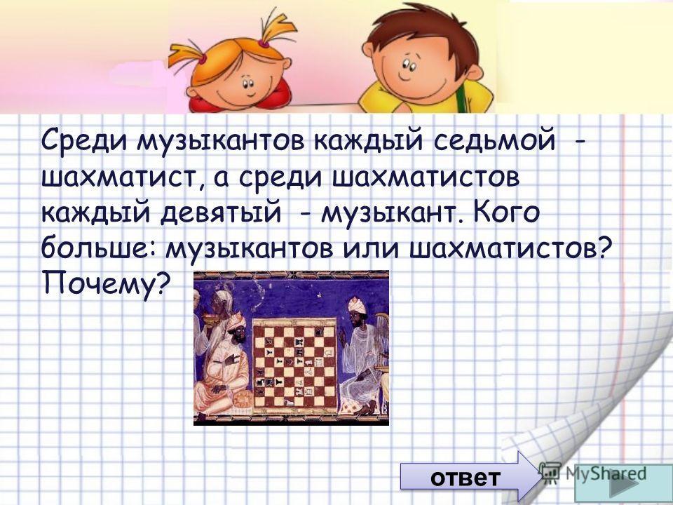 Среди музыкантов каждый седьмой - шахматист, а среди шахматистов каждый девятый - музыкант. Кого больше: музыкантов или шахматистов? Почему? ответ