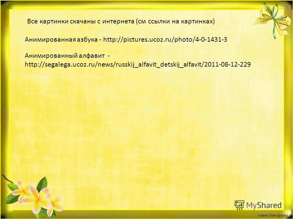 Все картинки скачаны с интернета (см ссылки на картинках) Анимированная азбука - http://pictures.ucoz.ru/photo/4-0-1431-3 Анимированный алфавит - http://segalega.ucoz.ru/news/russkij_alfavit_detskij_alfavit/2011-08-12-229