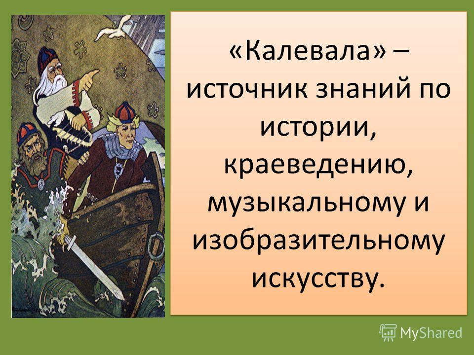 «Калевала» – источник знаний по истории, краеведению, музыкальному и изобразительному искусству.