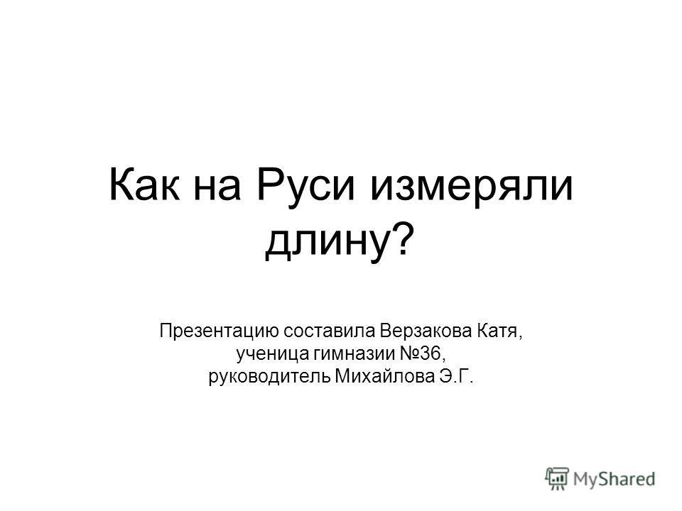 Как на Руси измеряли длину? Презентацию составила Верзакова Катя, ученица гимназии 36, руководитель Михайлова Э.Г.