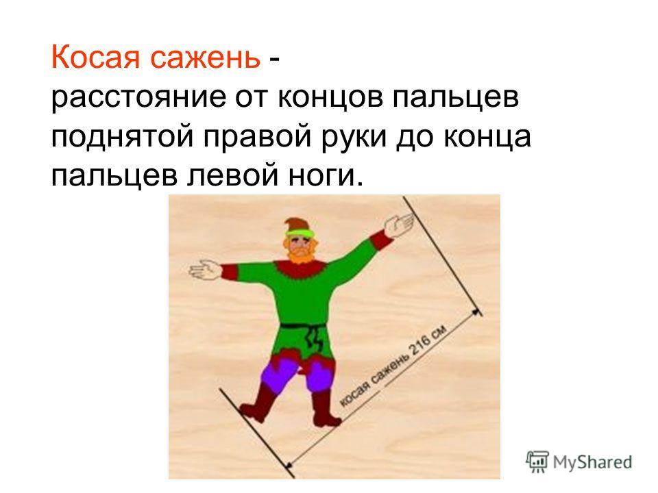 Косая сажень - расстояние от концов пальцев поднятой правой руки до конца пальцев левой ноги.