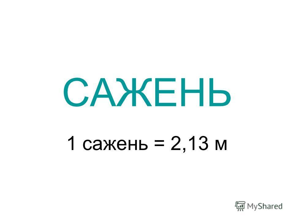 САЖЕНЬ 1 сажень = 2,13 м