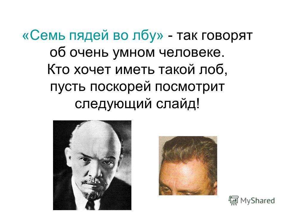 «Семь пядей во лбу» - так говорят об очень умном человеке. Кто хочет иметь такой лоб, пусть поскорей посмотрит следующий слайд!