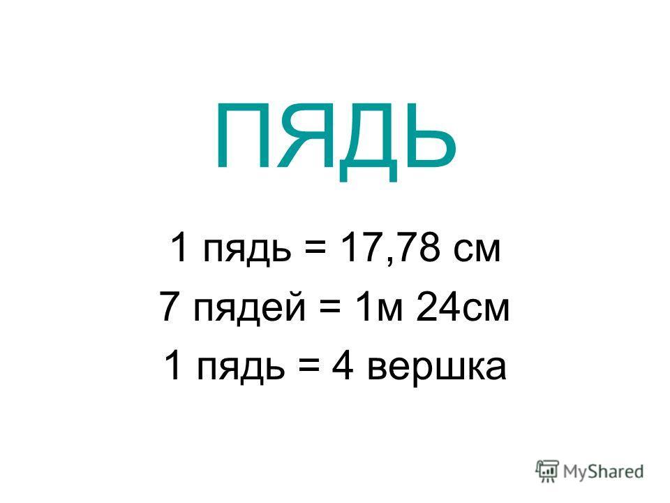 ПЯДЬ 1 пядь = 17,78 см 7 пядей = 1 м 24 см 1 пядь = 4 вершка