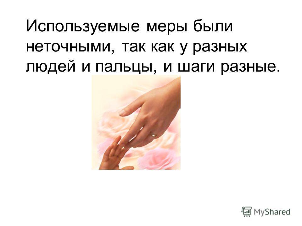 Используемые меры были неточными, так как у разных людей и пальцы, и шаги разные.