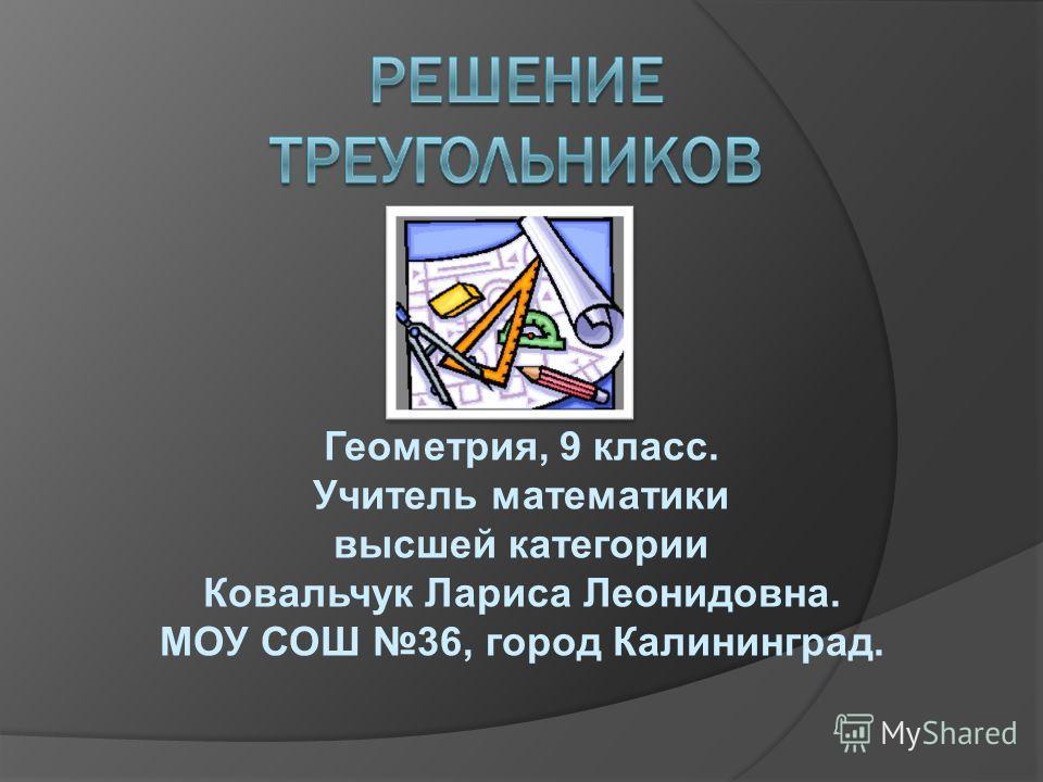 Геометрия, 9 класс. Учитель математики высшей категории Ковальчук Лариса Леонидовна. МОУ СОШ 36, город Калининград.
