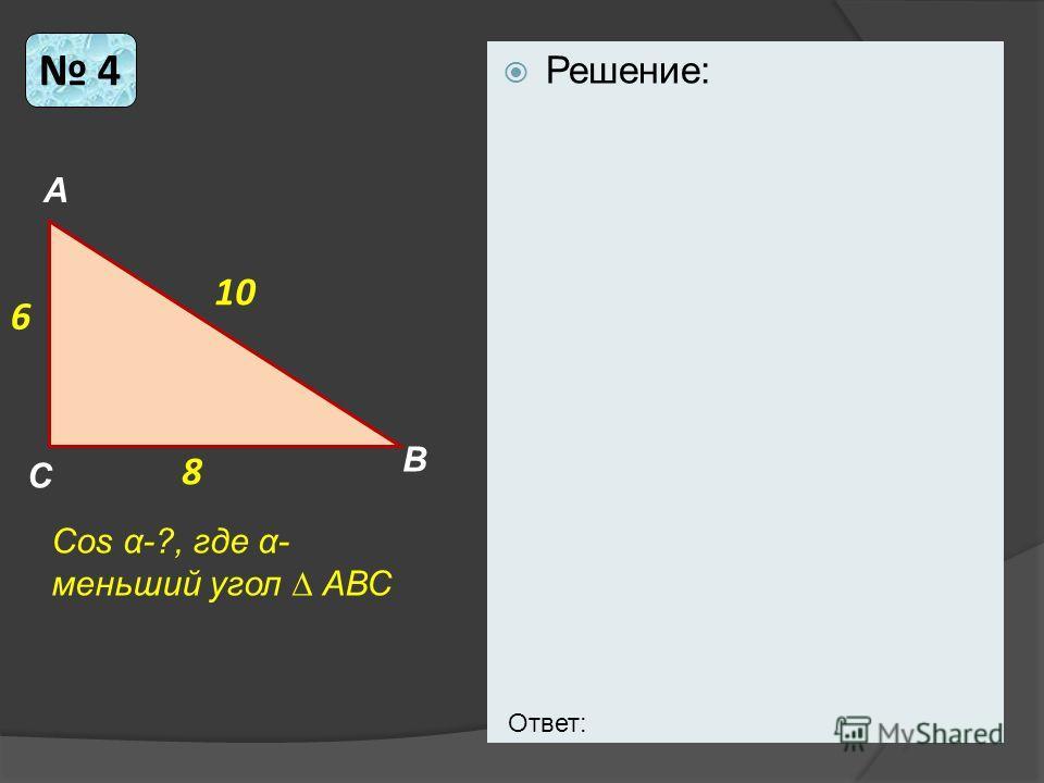 Решение: 4 6 10 8 Cos α-?, где α- меньший угол АВС А В С Ответ: