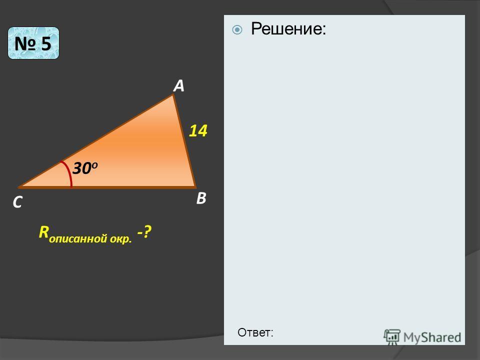 Решение: 5 C B A 30 o R описанной окр. -? 14 Ответ: