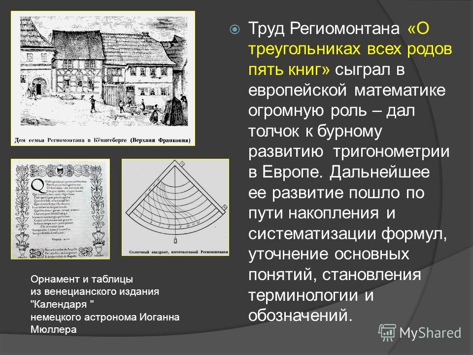 Труд Региомонтана «О треугольниках всех родов пять книг» сыграл в европейской математике огромную роль – дал толчок к бурному развитию тригонометрии в Европе. Дальнейшее ее развитие пошло по пути накопления и систематизации формул, уточнение основных