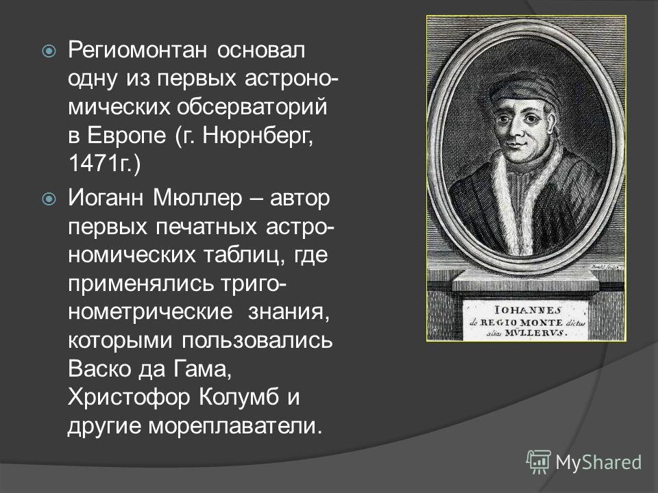 Региомонтан основал одну из первых астрономических обсерваторий в Европе (г. Нюрнберг, 1471 г.) Иоганн Мюллер – автор первых печатных астрономических таблиц, где применялись тригонометрические знания, которыми пользовались Васко да Гама, Христофор Ко