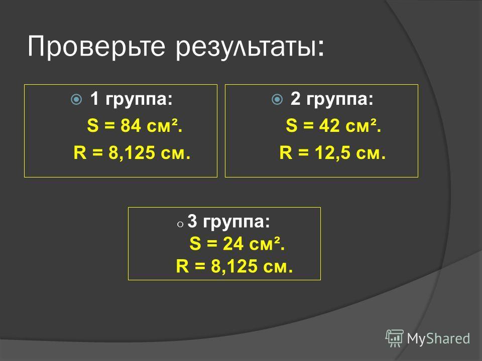 Проверьте результаты: 1 группа: S = 84 см². R = 8,125 см. 2 группа: S = 42 см². R = 12,5 см. o 3 группа: S = 24 см². R = 8,125 см.