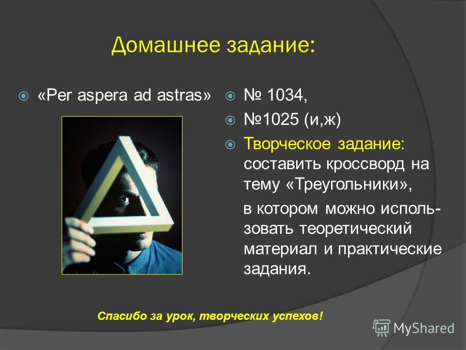 Домашнее задание: «Per aspera ad astras» 1034, 1025 (и,ж) Творческое задание: составить кроссворд на тему «Треугольники», в котором можно использовать теоретический материал и практические задания. Спасибо за урок, творческих успехов!