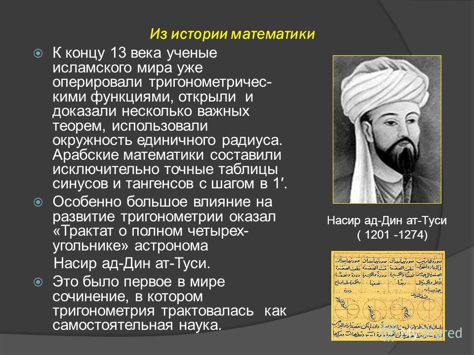 К концу 13 века ученые исламского мира уже оперировали тригонометрическими функциями, открыли и доказали несколько важных теорем, использовали окружность единичного радиуса. Арабские математики составили исключительно точные таблицы синусов и тангенс