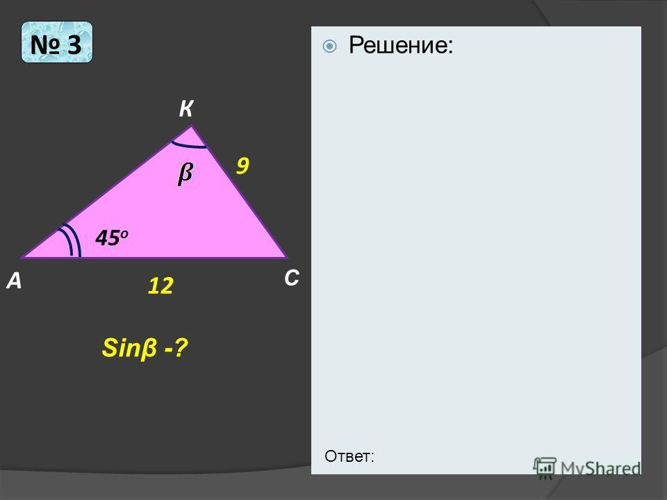 Решение: 3 А К С 12 9 45 о Sinβ -? Ответ:
