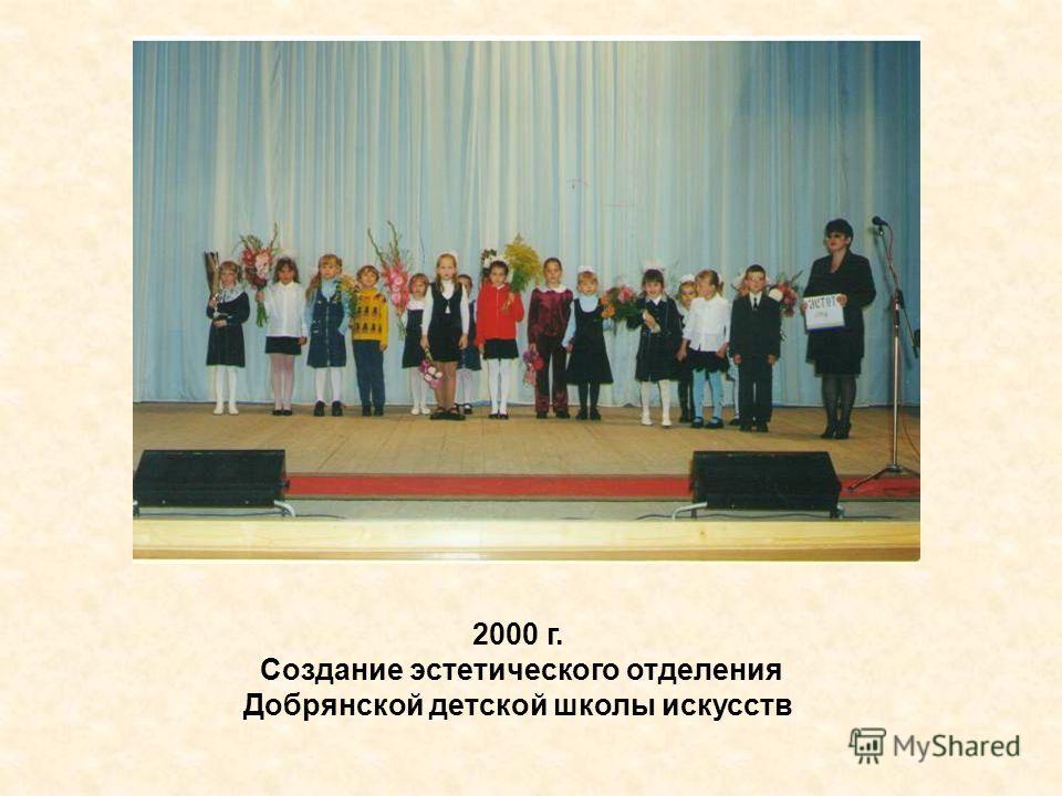 2000 г. Создание эстетического отделения Добрянской детской школы искусств