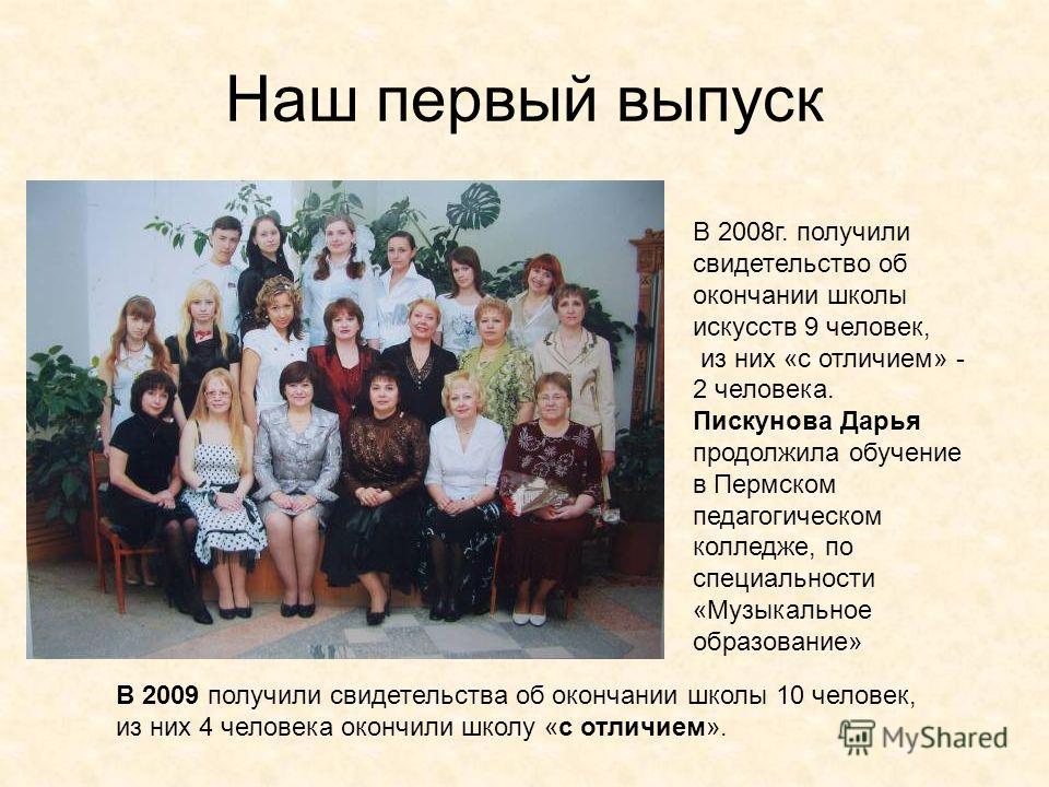 Наш первый выпуск В 2008 г. получили свидетельство об окончании школы искусств 9 человек, из них «с отличием» - 2 человека. Пискунова Дарья продолжила обучение в Пермском педагогическом колледже, по специальности «Музыкальное образование» В 2009 полу