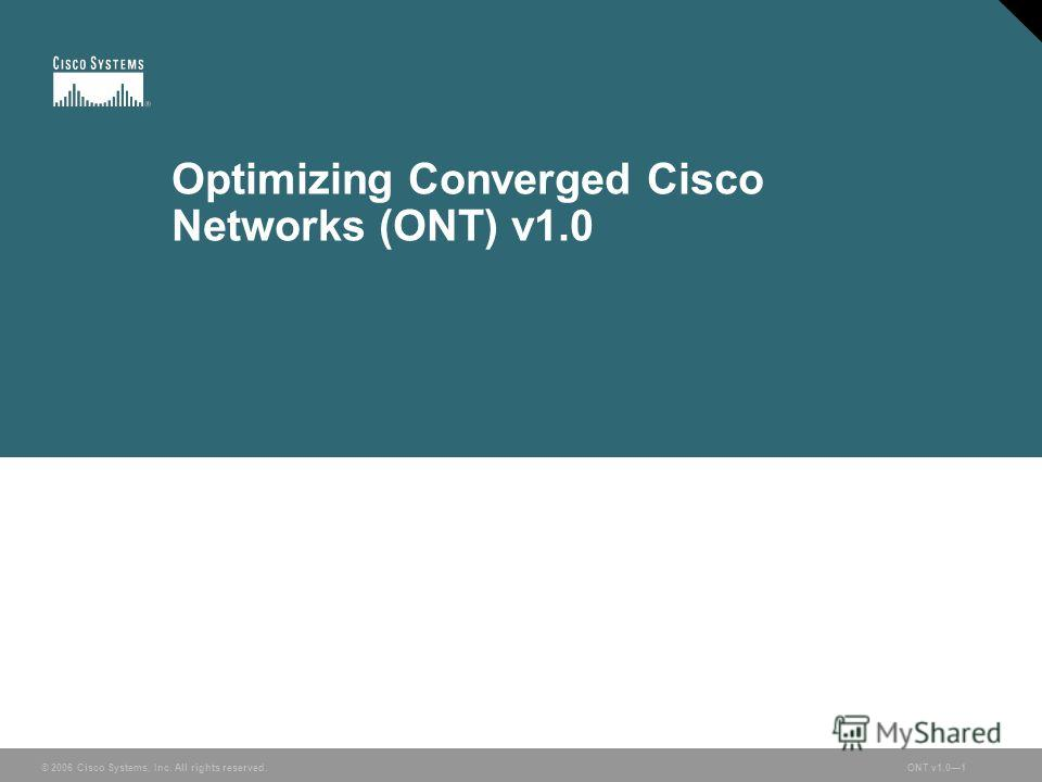 © 2006 Cisco Systems, Inc. All rights reserved.ONT v1.01 Optimizing Converged Cisco Networks (ONT) v1.0 © 2006 Cisco Systems, Inc. All rights reserved.ONT v1.01