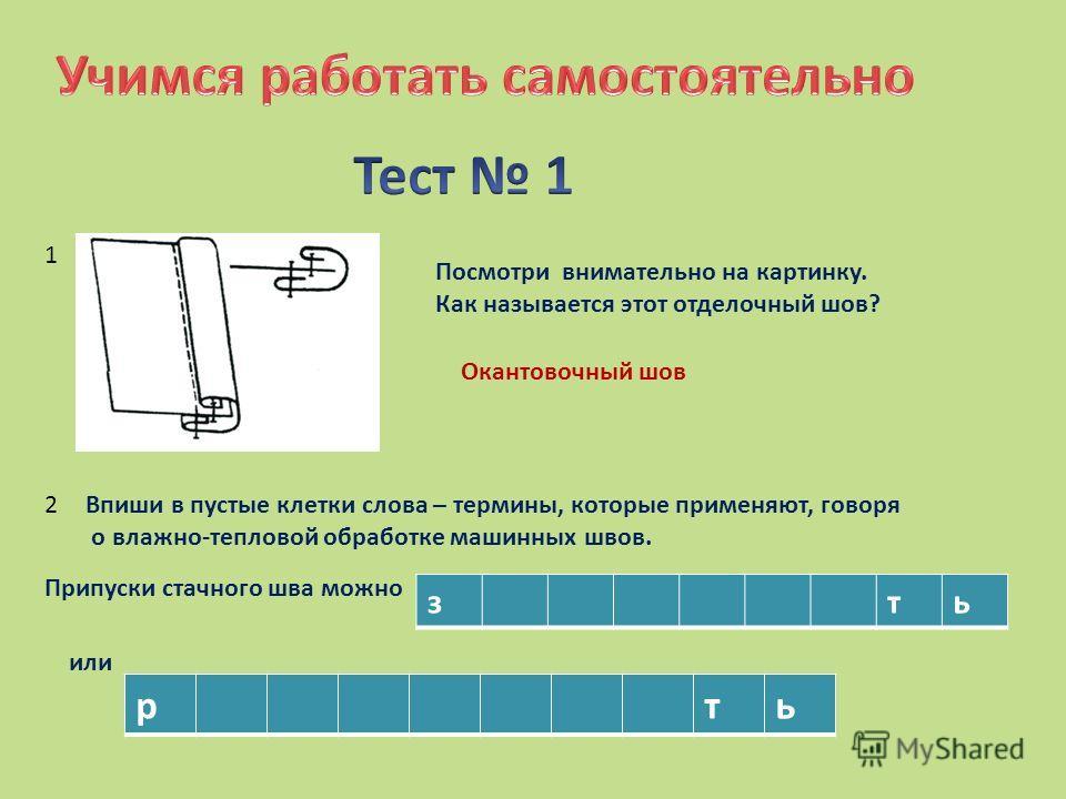 Посмотри внимательно на картинку. Как называется этот отделочный шов? Окантовочный шов 1 2Впиши в пустые клетки слова – термины, которые применяют, говоря о влажно-тепловой обработке машинных швов. Припуски стачного шва можно зть или рть