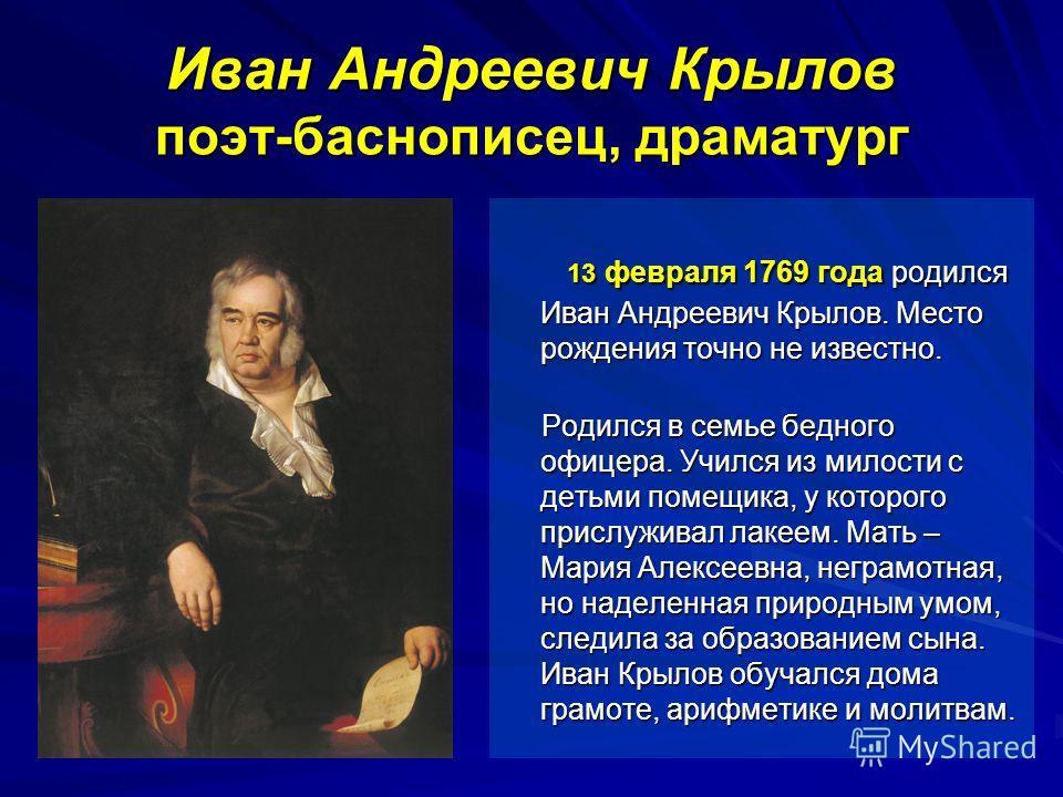 13 февраля 1769 года родился Иван Андреевич Крылов. Место рождения точно не известно. 13 февраля 1769 года родился Иван Андреевич Крылов. Место рождения точно не известно. Родился в семье бедного офицера. Учился из милости с детьми помещика, у которо