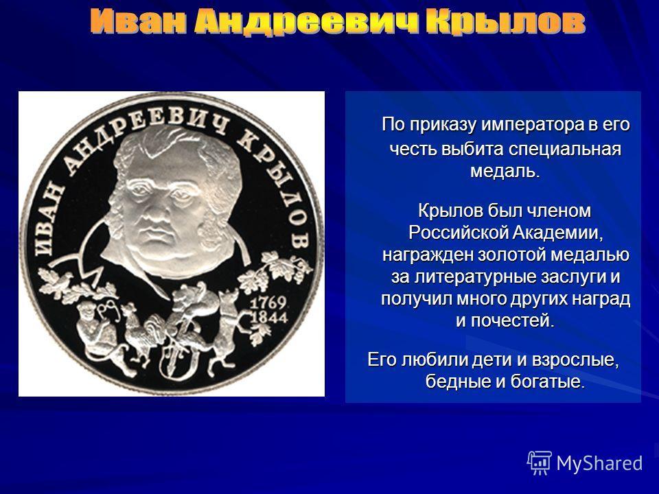 По приказу императора в его честь выбита специальная медаль. По приказу императора в его честь выбита специальная медаль. Крылов был членом Российской Академии, награжден золотой медалью за литературные заслуги и получил много других наград и почесте