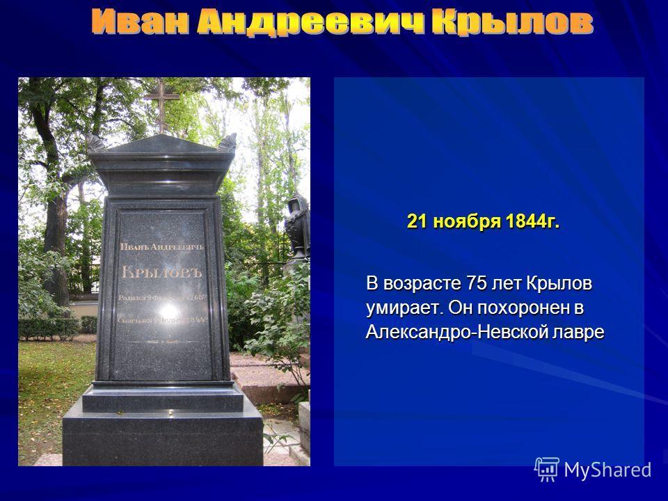21 ноября 1844 г. 21 ноября 1844 г. В возрасте 75 лет Крылов умирает. Он похоронен в Александро-Невской лавре