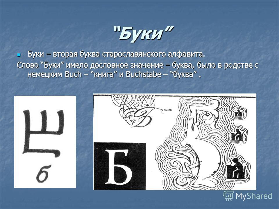 Буки Буки – вторая буква старославянского алфавита. Буки – вторая буква старославянского алфавита. Слово Буки имело дословное значение – буква, было в родстве с немецким Buch – книга и Buchstabe – буква.