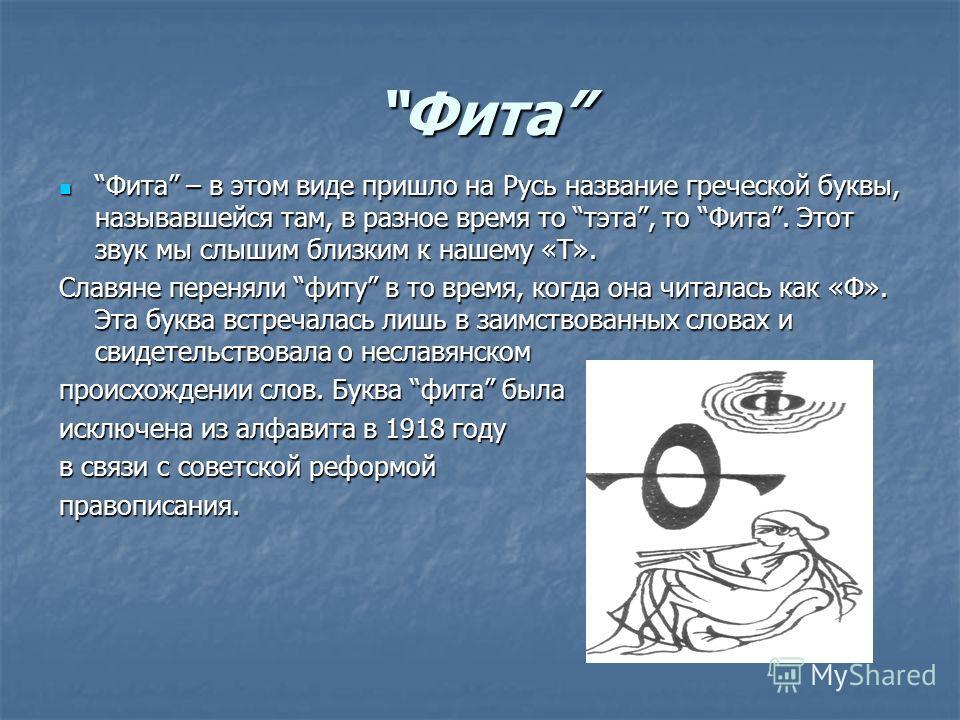 Фита Фита – в этом виде пришло на Русь название греческой буквы, называвшейся там, в разное время то тата, то Фита. Этот звук мы слышим близким к нашему «Т». Фита – в этом виде пришло на Русь название греческой буквы, называвшейся там, в разное время