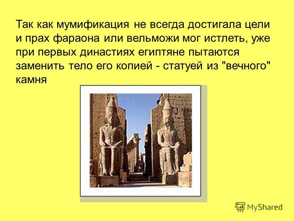 Так как мумификация не всегда достигала цели и прах фараона или вельможи мог истлеть, уже при первых династиях египтяне пытаются заменить тело его копией - статуей из вечного камня