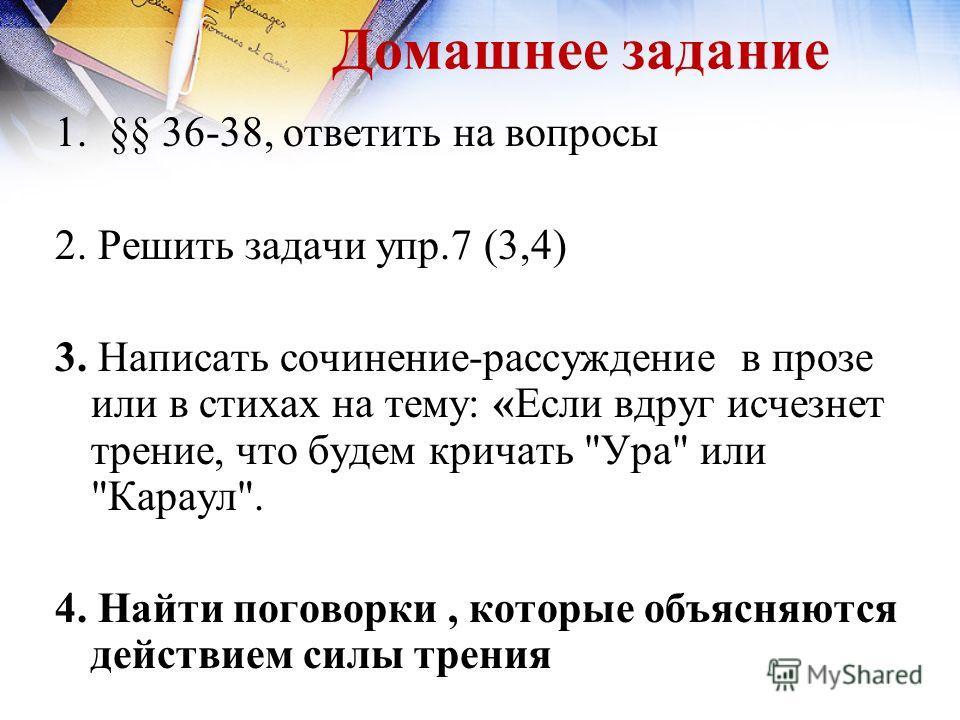 Домашнее задание 1.§§ 36-38, ответить на вопросы 2. Решить задачи упр.7 (3,4) 3. Написать сочинение-рассуждение в прозе или в стихах на тему: «Если вдруг исчезнет трение, что будем кричать