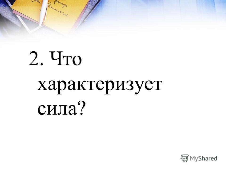 2. Что характеризует сила?