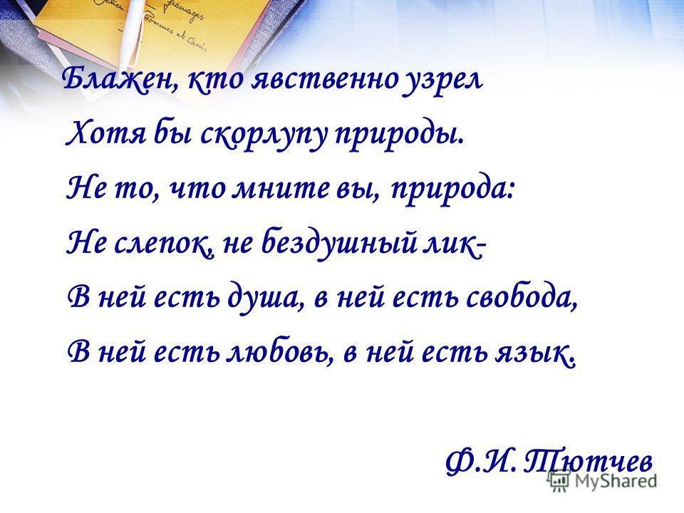 Блажен, кто явственно узрел Хотя бы скорлупу природы. Не то, что мните вы, природа: Не слепок, не бездушный лик- В ней есть душа, в ней есть свобода, В ней есть любовь, в ней есть язык. Ф.И. Тютчев
