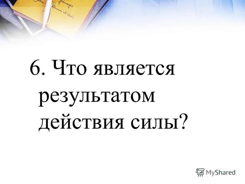 6. Что является результатом действия силы?