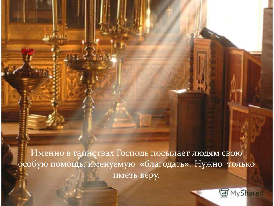 Именно в таинствах Господь посылает людям свою особую помощь, именуемую «благодать». Нужно только иметь веру.