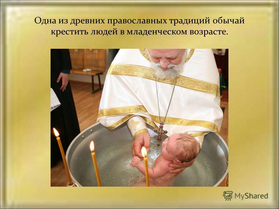 Одна из древних православных традиций обычай крестить людей в младенческом возрасте.